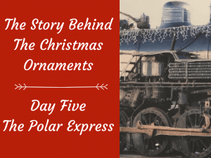 The Story Behind The Christmas Ornaments – Day Five, The Polar Express